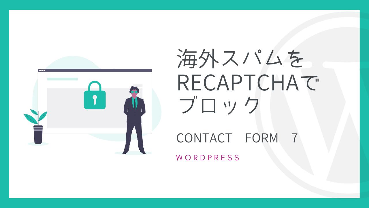 【Contact Form 7】海外スパムをreCAPTCHAでブロック【無料】