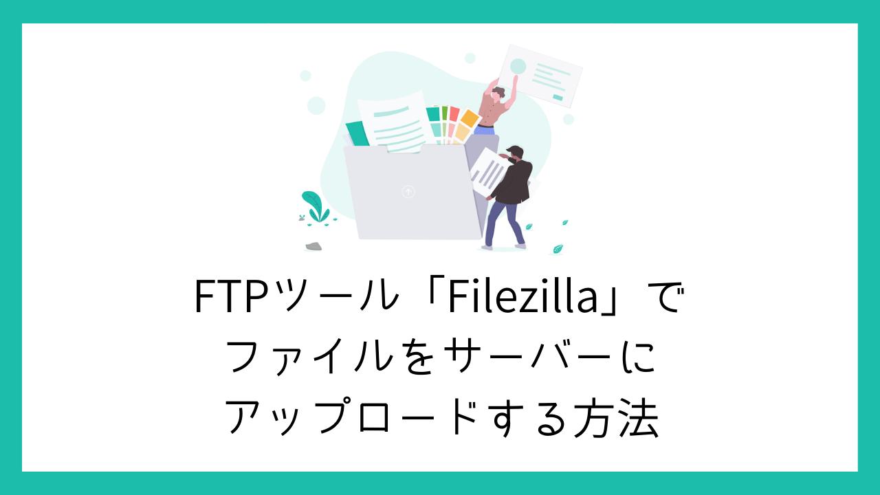 【無料】FTPツール「Filezilla」でファイルをサーバーにアップロードする方法【簡単】