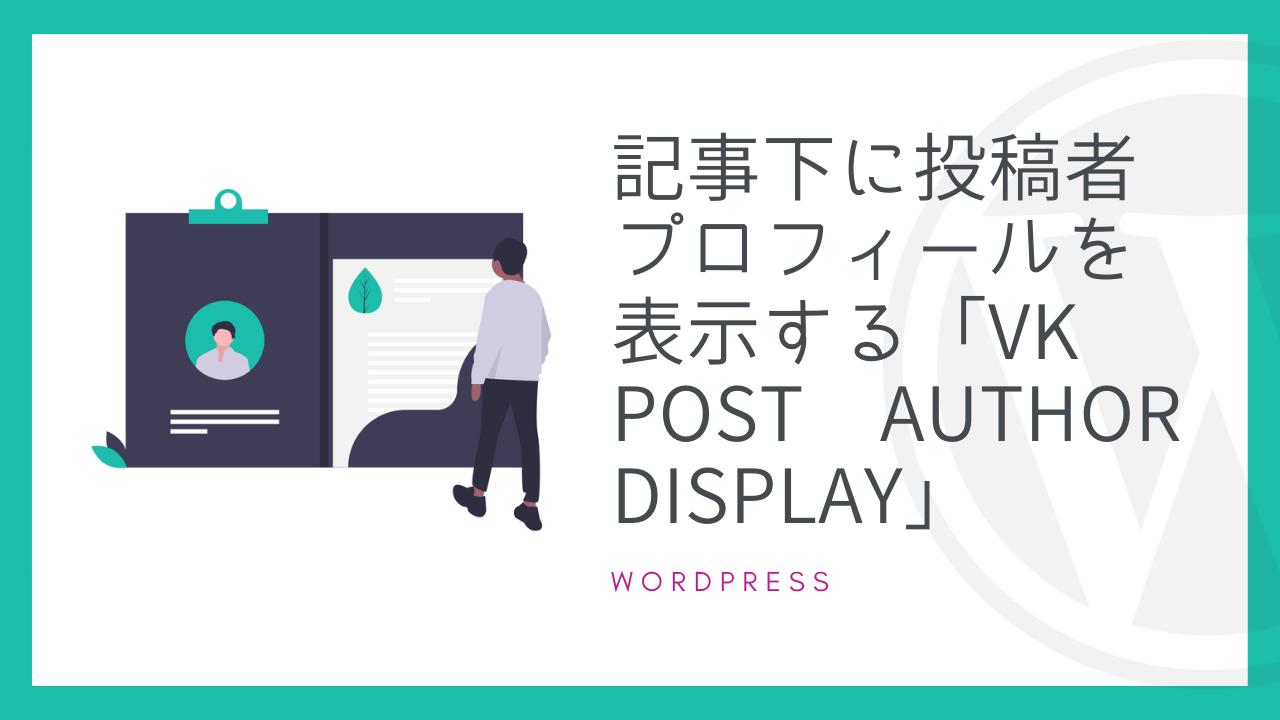 【WordPress】記事下に投稿者プロフィールを表示する「VK Post Author Display」