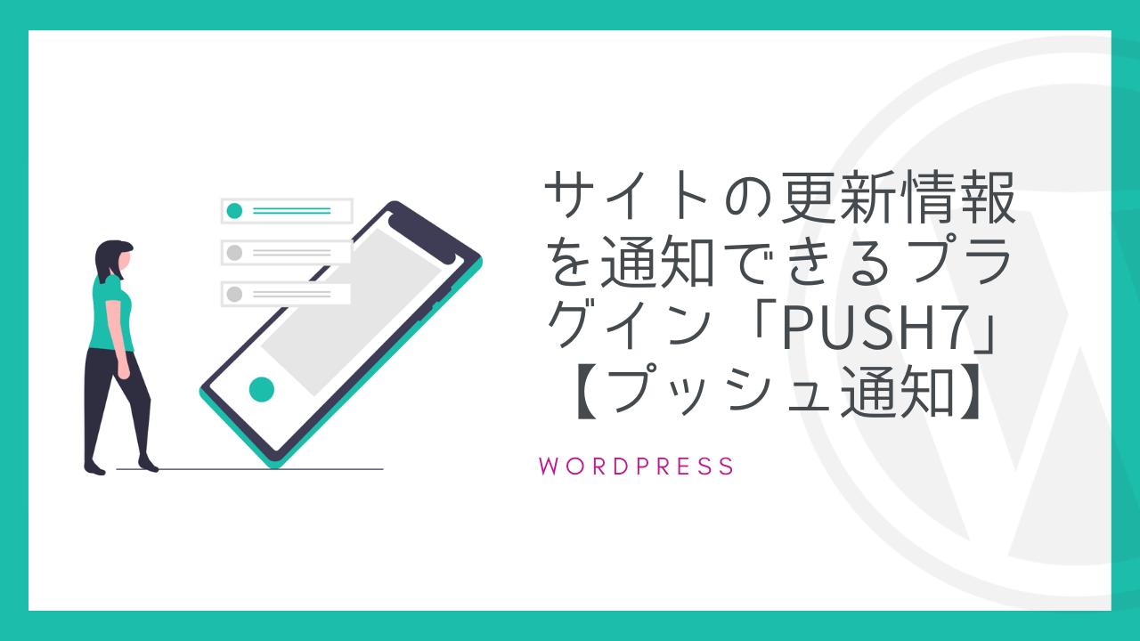 【WordPress】サイトの更新情報を通知できるプラグイン「Push7」【プッシュ通知】