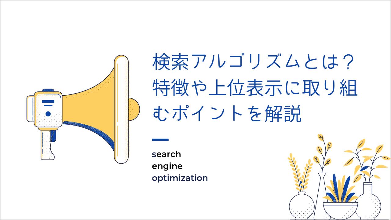 【SEO】検索アルゴリズムとは?特徴や上位表示に取り組むポイントを解説