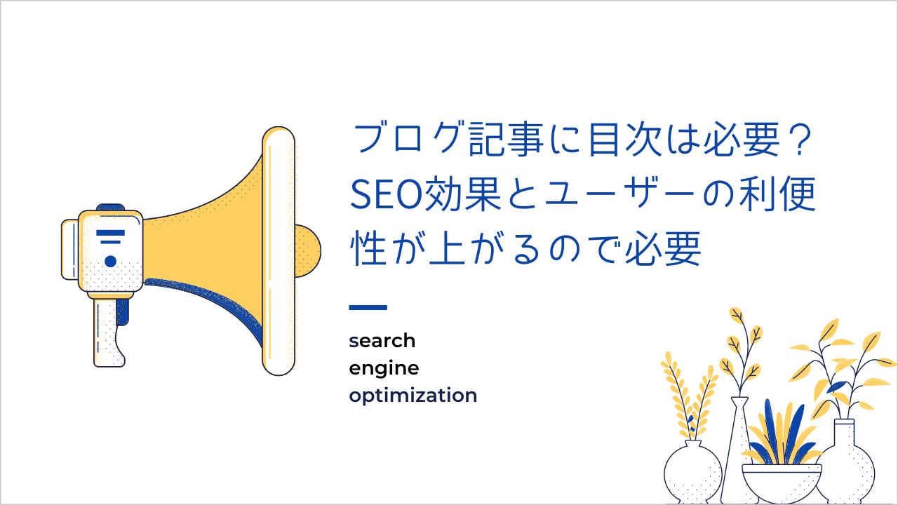 ブログ記事に目次は必要?SEO効果とユーザーの利便性が上がるので必要