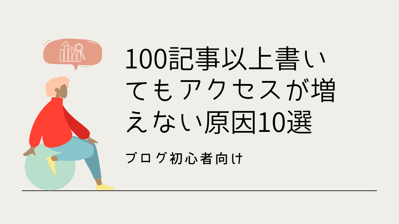 【ブログ初心者】100記事以上書いてもアクセスが増えない原因10選