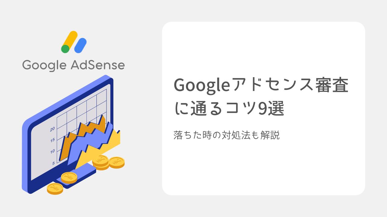 Googleアドセンス審査に通るコツ9選【落ちた時の対処法も解説】